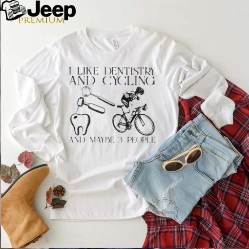 I Like Dentist And Cycling And Maybe 3 People Shirt