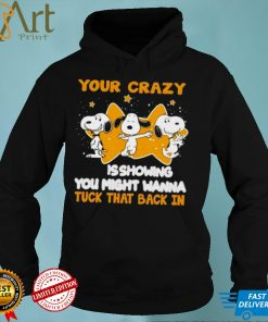 Snoopy your crazy is showing you might wanna shirt